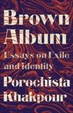 Brown Album: Essays on Exile and Identity, Khakpour, Porochista