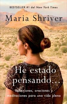 He estado pensando: Reflexiones, oraciones y meditaciones para una vida plena, Shriver, Maria