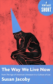 The Way We Live Now: from The Age of American Unreason in a Culture of Lies, Jacoby, Susan