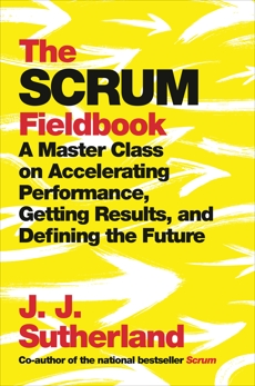 The Scrum Fieldbook: A Master Class on Accelerating Performance, Getting Results, and Defining  the Future, Sutherland, J.J.
