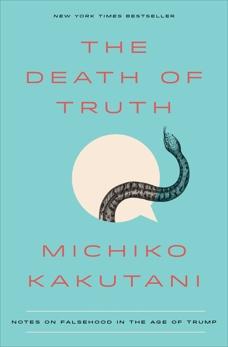 The Death of Truth: Notes on Falsehood in the Age of Trump, Kakutani, Michiko