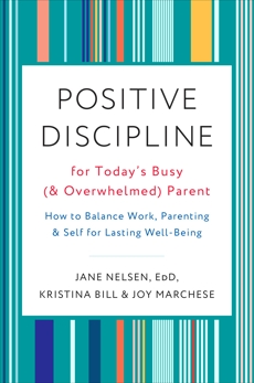 Positive Discipline for Today's Busy (and Overwhelmed) Parent: How to Balance Work, Parenting, and Self for Lasting Well-Being, Nelsen, Jane & Bill, Kristina & Marchese, Joy
