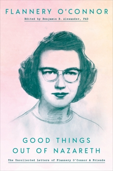 Good Things out of Nazareth: The Uncollected Letters of Flannery O'Connor and Friends, O'Connor, Flannery