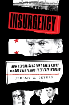 Insurgency: How Republicans Lost Their Party and Got Everything They Ever Wanted, Peters, Jeremy