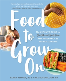 Food to Grow On: The Ultimate Guide to Childhood Nutrition--From Pregnancy to Packed Lunches, Remmer, Sarah & Rosenbloom, Cara