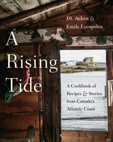 A Rising Tide: A Cookbook of Recipes and Stories from Canada's Atlantic Coast, Acken, DL & Lycopolus, Emily & Acken, Danielle Foreman