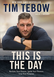 This Is the Day: Reclaim Your Dream. Ignite Your Passion. Live Your Purpose., Tebow, Tim