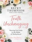 Truth Unchanging: Hearing God Daily in the Midst of Motherhood, Thompson, Becky