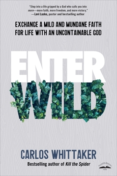 Enter Wild: Exchange a Mild and Mundane Faith for Life with an Uncontainable God, Whittaker, Carlos