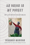An Onion in My Pocket: My Life with Vegetables, Madison, Deborah