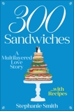300 Sandwiches: A Multilayered Love Story . . . with Recipes, Smith, Stephanie