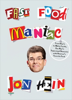 Fast Food Maniac: From Arby's to White Castle, One Man's Supersized Obsession with America's Favorite Food, Hein, Jon