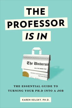 The Professor Is In: The Essential Guide To Turning Your Ph.D. Into a Job, Kelsky, Karen