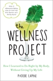 The Wellness Project: How I Learned to Do Right by My Body, Without Giving Up My Life, Lapine, Phoebe