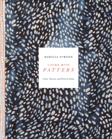 Living with Pattern: Color, Texture, and Print at Home, Atwood, Rebecca