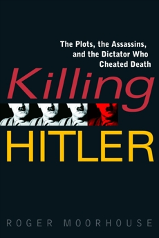 Killing Hitler: The Plots, the Assassins, and the Dictator Who Cheated Death, Moorhouse, Roger