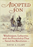 Adopted Son: Washington, Lafayette, and the Friendship that Saved the Revolution, Clary, David A.