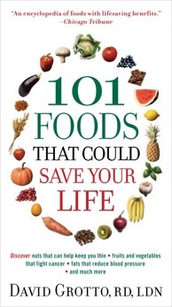 101 Foods That Could Save Your Life: Discover Nuts that Can Help Keep You Thin, Fruits and Vegetables that Fight Cancer, Fats that Reduce Blood Pressure, and Much More, Grotto, David