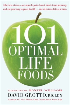 101 Optimal Life Foods: Alleviate Stress, Ease Muscle Pain, Boost Short-Term Memory, and Eat Your Way to Great Health...One Delicious Bite at a Time