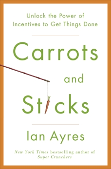 Carrots and Sticks: Unlock the Power of Incentives to Get Things Done, Ayres, Ian
