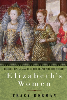 Elizabeth's Women: Friends, Rivals, and Foes Who Shaped the Virgin Queen, Borman, Tracy