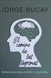 El camino de las lágrimas: Reflexiones sobre el dolor y la pérdida, Bucay, Jorge