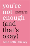 You're Not Enough (And That's Okay): Escaping the Toxic Culture of Self-Love, Stuckey, Allie Beth