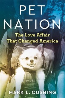 Pet Nation: The Love Affair That Changed America, Cushing, Mark