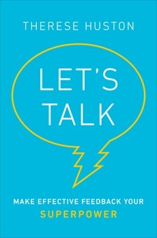 Let's Talk: Make Effective Feedback Your Superpower, Huston, Therese