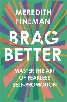 Brag Better: Master the Art of Fearless Self-Promotion, Fineman, Meredith