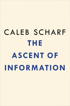 The Ascent of Information: Books, Bits, Genes, Machines, and Life's Unending Algorithm, Scharf, Caleb