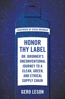 Honor Thy Label: Dr. Bronner's Unconventional Journey to a Clean, Green, and Ethical Supply Chain, Leson, Gero