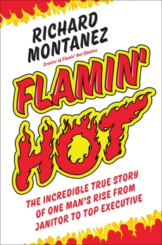 Flamin' Hot: The Incredible True Story of One Man's Rise from Janitor to Top Executive, Montanez, Richard
