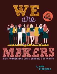 We Are Makers: Real Women and Girls Shaping Our World, Richards, Amy