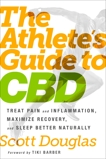 The Athlete's Guide to CBD: Treat Pain and Inflammation, Maximize Recovery, and Sleep Better Naturally, Douglas, Scott