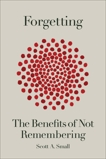 Forgetting: The Benefits of Not Remembering, Small, Scott A.