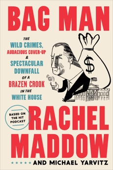 Bag Man: The Wild Crimes, Audacious Cover-Up, and Spectacular Downfall  of a Brazen Crook in the White House, Maddow, Rachel & Yarvitz, Michael & Maddow, Rachel