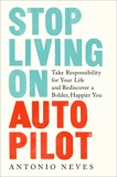 Stop Living on Autopilot: Take Responsibility for Your Life and Rediscover a Bolder, Happier You, Neves, Antonio