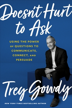 Doesn't Hurt to Ask: Using the Power of Questions to Communicate, Connect, and Persuade, Gowdy, Trey