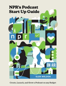 NPR's Podcast Start Up Guide: Create, Launch, and Grow a Podcast That People Listen To--on Any Budget, Weldon, Glen