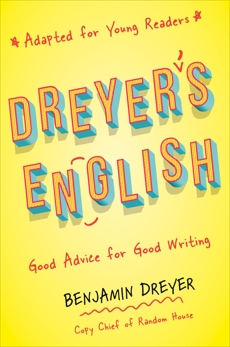 Dreyer's English (Adapted for Young Readers): Good Advice for Good Writing, Dreyer, Benjamin