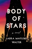 Body of Stars: A Novel, Walter, Laura Maylene