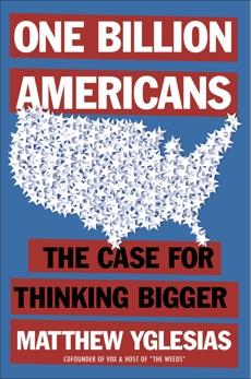 One Billion Americans: The Case for Thinking Bigger, Yglesias, Matthew