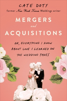 Mergers and Acquisitions: Or, Everything I Know About Love I Learned on the Wedding Pages, Doty, Cate