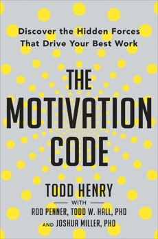 The Motivation Code: Discover the Hidden Forces That Drive Your Best Work, Henry, Todd & Penner, Rod & Hall, Todd W. & Miller, Joshua