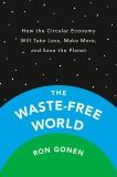 The Waste-Free World: How the Circular Economy Will Take Less, Make More, and Save the Planet, Gonen, Ron
