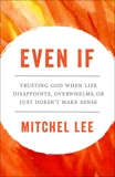 Even If: Trusting God When Life Disappoints, Overwhelms, or Just Doesn't Make Sense, Lee, Mitchel
