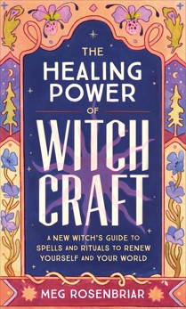 Healing Power of Witchcraft: A New Witch's Guide to Rituals and Spells to Renew Yourself and Your World, Rosenbriar, Meg