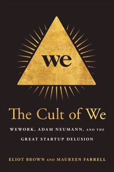 The Cult of We: WeWork, Adam Neumann, and the Great Startup Delusion, Brown, Eliot & Farrell, Maureen
