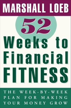 52 Weeks to Financial Fitness: The Week-by-Week Plan for Making Your Money Grow, Loeb, Marshall